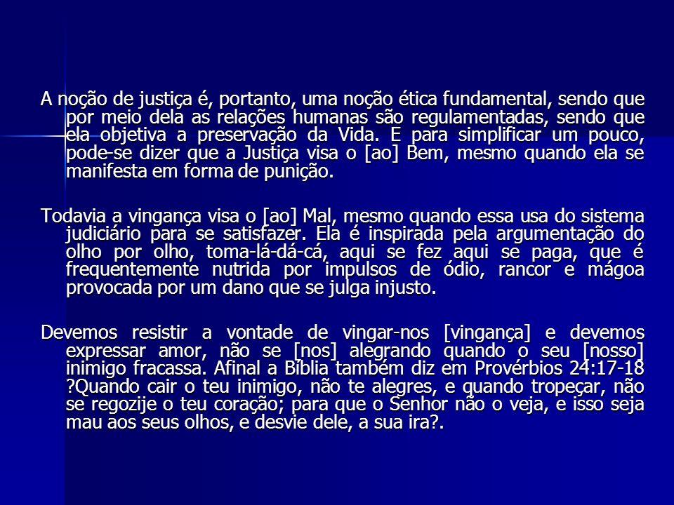 A noção de justiça é, portanto, uma noção ética fundamental, sendo que por meio dela as relações humanas são regulamentadas, sendo que ela objetiva a preservação da Vida. E para simplificar um pouco, pode-se dizer que a Justiça visa o [ao] Bem, mesmo quando ela se manifesta em forma de punição.